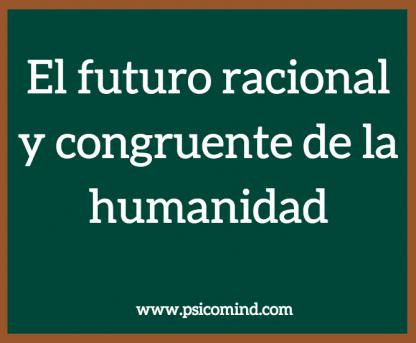 El futuro racional y congruente de la humanidad